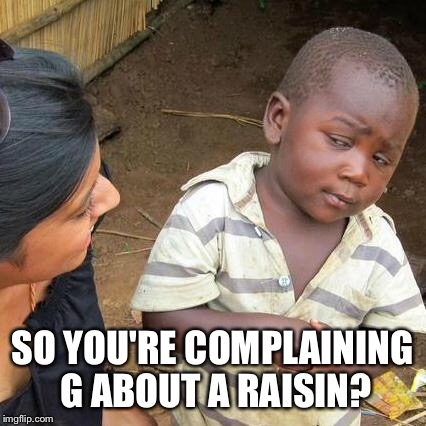 Third World Skeptical Kid Meme | SO YOU'RE COMPLAINING G ABOUT A RAISIN? | image tagged in memes,third world skeptical kid | made w/ Imgflip meme maker