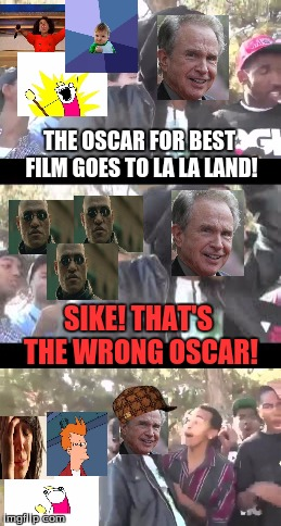 Maybe they'll get an oscar next year... | THE OSCAR FOR BEST FILM GOES TO LA LA LAND! SIKE! THAT'S THE WRONG OSCAR! | image tagged in memes,funny,oscars 2017,x all the y,first world problems,rekt | made w/ Imgflip meme maker