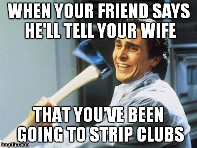 American Psycho | WHEN YOUR FRIEND SAYS HE'LL TELL YOUR WIFE THAT YOU'VE BEEN GOING TO STRIP CLUBS | image tagged in american psycho | made w/ Imgflip meme maker