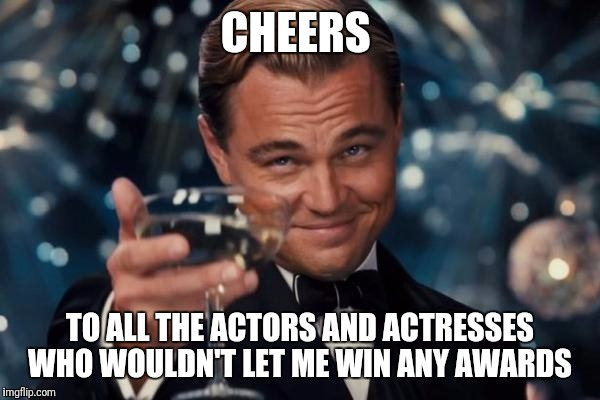 Leonardo Dicaprio Cheers Meme | CHEERS TO ALL THE ACTORS AND ACTRESSES WHO WOULDN'T LET ME WIN ANY AWARDS | image tagged in memes,leonardo dicaprio cheers | made w/ Imgflip meme maker