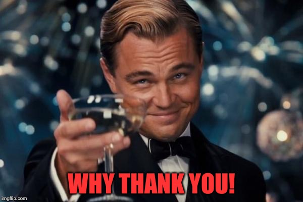 Leonardo Dicaprio Cheers Meme | WHY THANK YOU! | image tagged in memes,leonardo dicaprio cheers | made w/ Imgflip meme maker