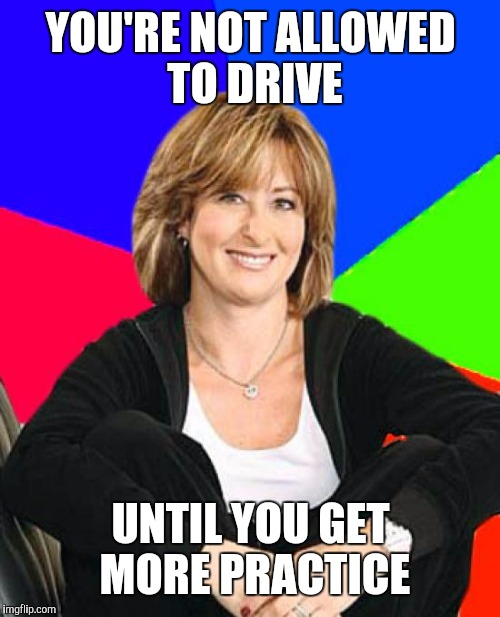 YOU'RE NOT ALLOWED TO DRIVE UNTIL YOU GET MORE PRACTICE | made w/ Imgflip meme maker