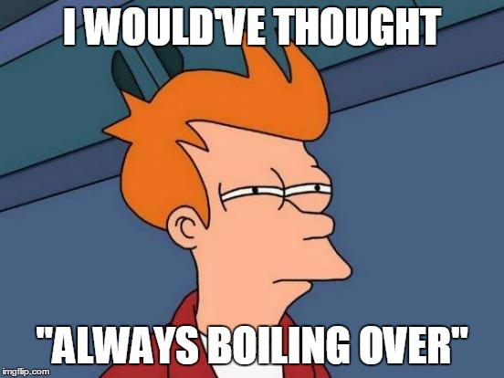 "Futurama Fry Meme | I WOULD'VE THOUGHT ""ALWAYS BOILING OVER"" 