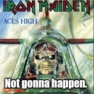 Aces High.jpg | Not gonna happen. | image tagged in aces highjpg | made w/ Imgflip meme maker