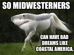 Just when you thought it was safe to back into the field!  You're gonna need a bigger barn! | SO MIDWESTERNERS CAN HAVE BAD DREAMS LIKE COASTAL AMERICA. | image tagged in memes,horshark,bad dreams,jaws movie,funny | made w/ Imgflip meme maker