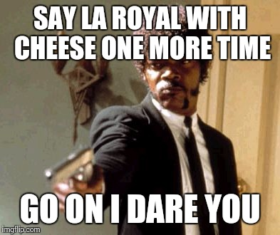 Say That Again I Dare You Meme | SAY LA ROYAL WITH CHEESE ONE MORE TIME GO ON I DARE YOU | image tagged in memes,say that again i dare you | made w/ Imgflip meme maker