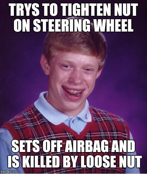 Bad Luck Brian Meme | TRYS TO TIGHTEN NUT ON STEERING WHEEL SETS OFF AIRBAG AND IS KILLED BY LOOSE NUT | image tagged in memes,bad luck brian | made w/ Imgflip meme maker