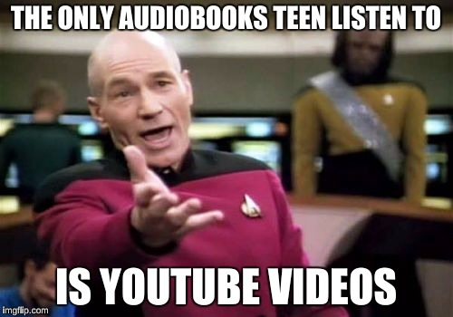 Picard Wtf Meme | THE ONLY AUDIOBOOKS TEEN LISTEN TO IS YOUTUBE VIDEOS | image tagged in memes,picard wtf | made w/ Imgflip meme maker
