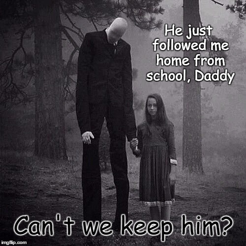 Slenderman | He just followed me home from school, Daddy Can't we keep him? | image tagged in funny meme,creepy,slenderman,wmp,innocence | made w/ Imgflip meme maker