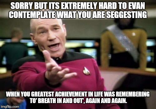 If it looks like a duck and walks like a duck then it doesn't take rocket scientists to work out its probably a  duck... | SORRY BUT ITS EXTREMELY HARD TO EVAN CONTEMPLATE WHAT YOU ARE SEGGESTING WHEN YOU GREATEST ACHIEVEMENT IN LIFE WAS REMEMBERING TO' BREATH IN | image tagged in memes,picard wtf,funny | made w/ Imgflip meme maker