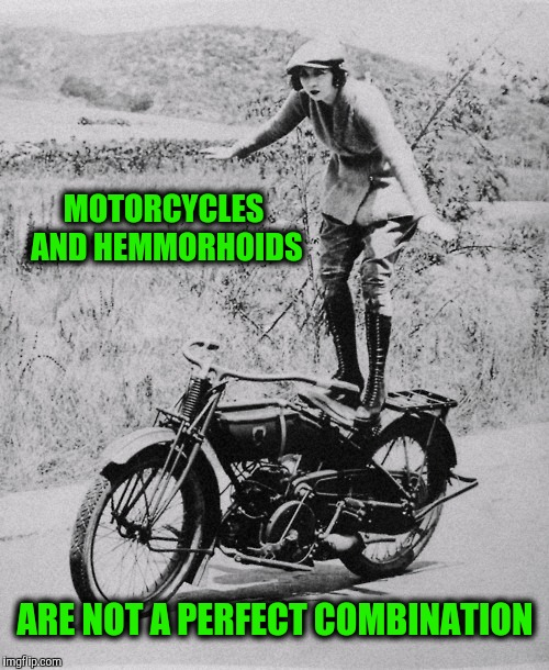 It gets worse if you have bad shocks and a bumpy dirt road | MOTORCYCLES AND HEMMORHOIDS ARE NOT A PERFECT COMBINATION | image tagged in cuz cars,strange bikes | made w/ Imgflip meme maker