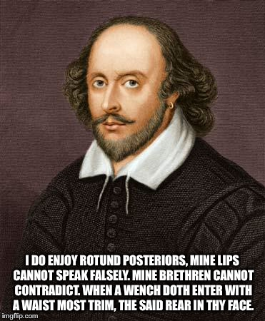 Shakespeare | I DO ENJOY ROTUND POSTERIORS, MINE LIPS CANNOT SPEAK FALSELY. MINE BRETHREN CANNOT CONTRADICT. WHEN A WENCH DOTH ENTER WITH A WAIST MOST TRI | image tagged in shakespeare | made w/ Imgflip meme maker
