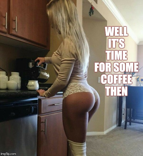 WELL IT'S TIME FOR SOME COFFEE THEN | made w/ Imgflip meme maker