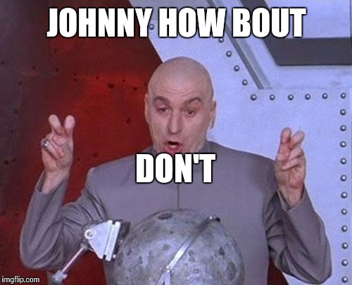 Dr Evil Laser Meme | JOHNNY HOW BOUT DON'T | image tagged in memes,dr evil laser | made w/ Imgflip meme maker