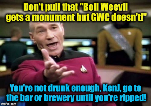 "Picard Wtf Meme | Don't pull that ""Boll Weevil gets a monument but GWC doesn't!"" You're not drunk enough, KenJ, go to the bar or brewery until you're ripped! 