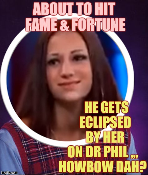 Better luck than Brian,,, | ABOUT TO HIT FAME & FORTUNE HE GETS   ECLIPSED   BY HER ON DR PHIL ,,, HOWBOW DAH? | image tagged in bad luck brian,danielle,cash me ousside how bow dah,as the world turns | made w/ Imgflip meme maker