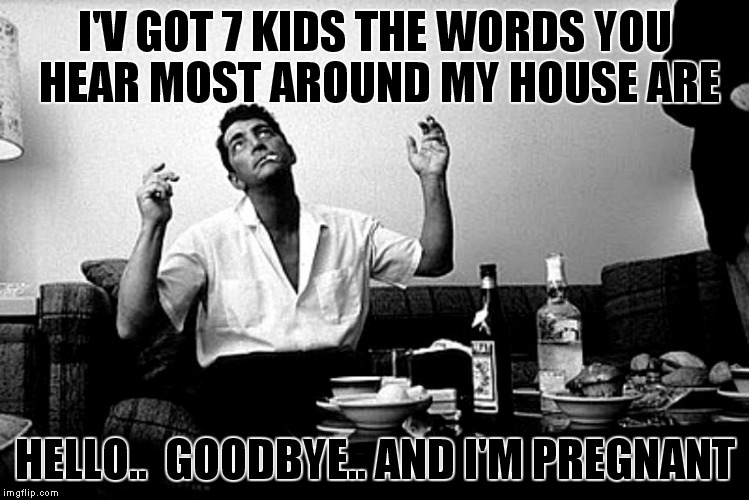 The best Dean Martin pic ever captured. Rat Pack Week just for you Lynch! | I'V GOT 7 KIDS THE WORDS YOU HEAR MOST AROUND MY HOUSE ARE HELLO..  GOODBYE.. AND I'M PREGNANT | image tagged in dean martin,ridiculously photogenic guy,rat pack week,lynch1979 | made w/ Imgflip meme maker