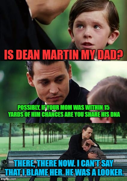 Finding Neverland Meme | IS DEAN MARTIN MY DAD? POSSIBLY, IF YOUR MOM WAS WITHIN 15 YARDS OF HIM CHANCES ARE YOU SHARE HIS DNA THERE, THERE NOW. I CAN'T SAY THAT I B | image tagged in memes,finding neverland | made w/ Imgflip meme maker