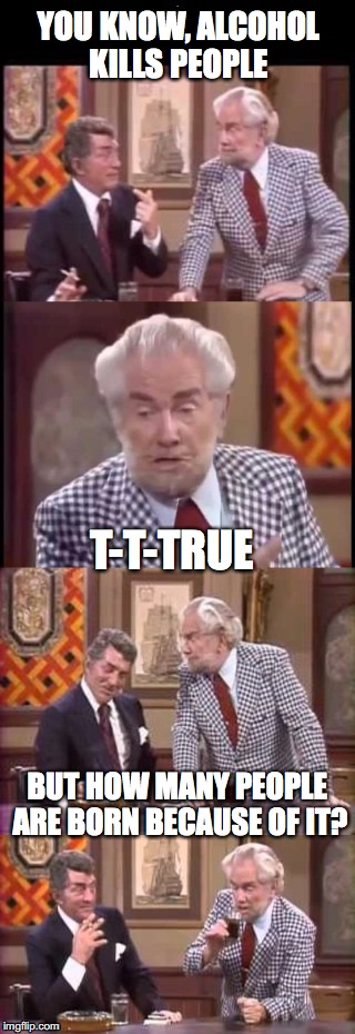 High-Spirited |  YOU KNOW, ALCOHOL KILLS PEOPLE; T-T-TRUE; BUT HOW MANY PEOPLE ARE BORN BECAUSE OF IT? | image tagged in foster brooks  dean martin,alcoholic | made w/ Imgflip meme maker