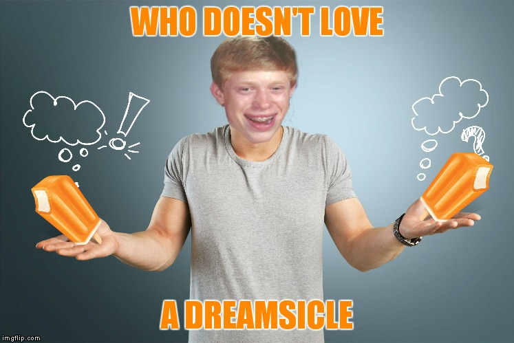 WHO DOESN'T LOVE A DREAMSICLE | made w/ Imgflip meme maker