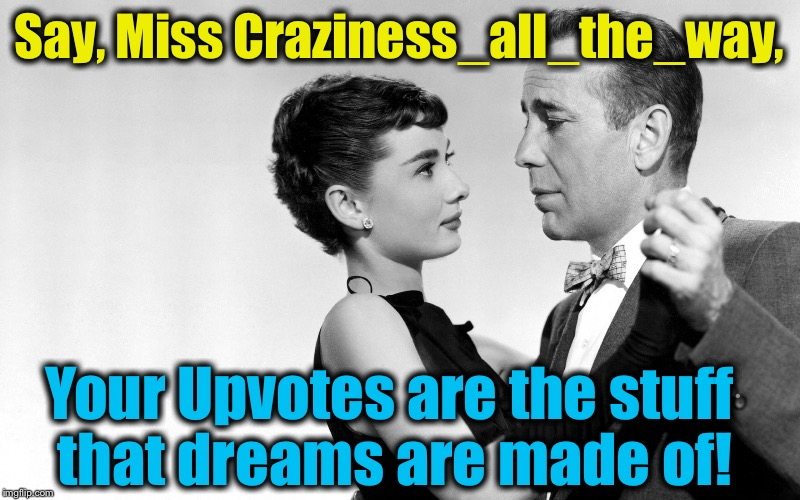 Say, Miss Craziness_all_the_way, Your Upvotes are the stuff that dreams are made of! | made w/ Imgflip meme maker