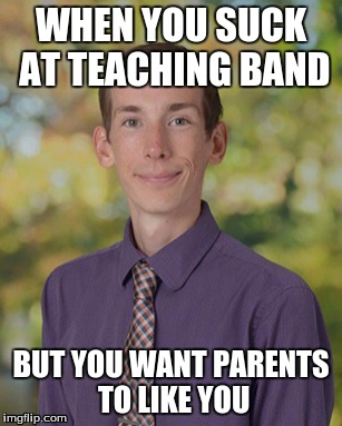 WHEN YOU SUCK AT TEACHING BAND; BUT YOU WANT PARENTS TO LIKE YOU | image tagged in bands | made w/ Imgflip meme maker