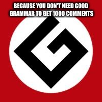 Gramur Notzees... |  BECAUSE YOU DON'T NEED GOOD GRAMMAR TO GET 1000 COMMENTS | image tagged in grammar nazi | made w/ Imgflip meme maker