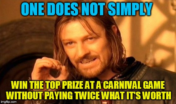 Carnival Game Prizes | ONE DOES NOT SIMPLY WIN THE TOP PRIZE AT A CARNIVAL GAME WITHOUT PAYING TWICE WHAT IT'S WORTH | image tagged in memes,one does not simply | made w/ Imgflip meme maker