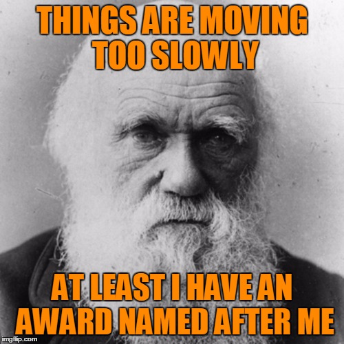 The Darwin Awards | THINGS ARE MOVING TOO SLOWLY AT LEAST I HAVE AN AWARD NAMED AFTER ME | image tagged in charles dawin - survival of the fittest,great youtube videos on the subject,darwin awards | made w/ Imgflip meme maker