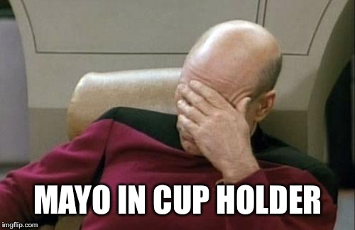 Captain Picard Facepalm Meme | MAYO IN CUP HOLDER | image tagged in memes,captain picard facepalm | made w/ Imgflip meme maker