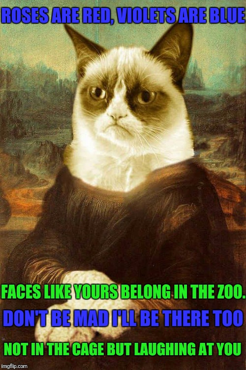 Grumpy Cat Mona Lisa Style! ❤ | ROSES ARE RED, VIOLETS ARE BLUE NOT IN THE CAGE BUT LAUGHING AT YOU FACES LIKE YOURS BELONG IN THE ZOO. DON'T BE MAD I'LL BE THERE TOO | image tagged in grumpy cat 1,grumpy cat,google images,pinterest,mona lisa | made w/ Imgflip meme maker