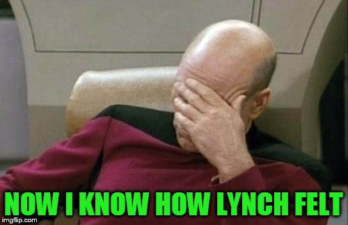 Captain Picard Facepalm Meme | NOW I KNOW HOW LYNCH FELT | image tagged in memes,captain picard facepalm | made w/ Imgflip meme maker