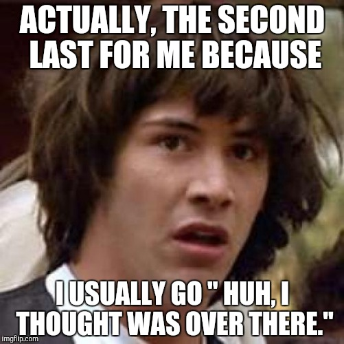 "Conspiracy Keanu Meme | ACTUALLY, THE SECOND LAST FOR ME BECAUSE I USUALLY GO "" HUH, I THOUGHT WAS OVER THERE."" 