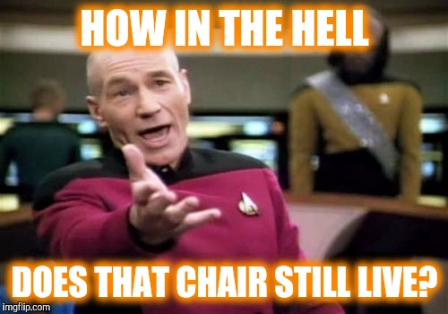 Picard Wtf Meme | HOW IN THE HELL DOES THAT CHAIR STILL LIVE? | image tagged in memes,picard wtf | made w/ Imgflip meme maker