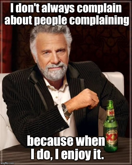 The Most Interesting Man In The World Meme | I don't always complain about people complaining because when I do, I enjoy it. | image tagged in memes,the most interesting man in the world | made w/ Imgflip meme maker