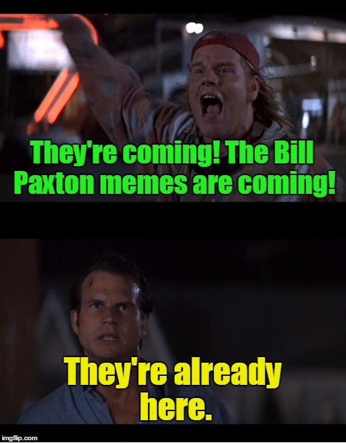 They're coming! The Bill Paxton memes are coming! They're already here. | made w/ Imgflip meme maker