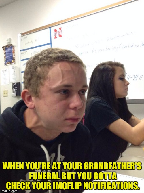 Damn reapers always reapin on ma pa pa. | WHEN YOU'RE AT YOUR GRANDFATHER'S FUNERAL BUT YOU GOTTA CHECK YOUR IMGFLIP NOTIFICATIONS. | image tagged in nervous kid,imgflip,custom,dank | made w/ Imgflip meme maker