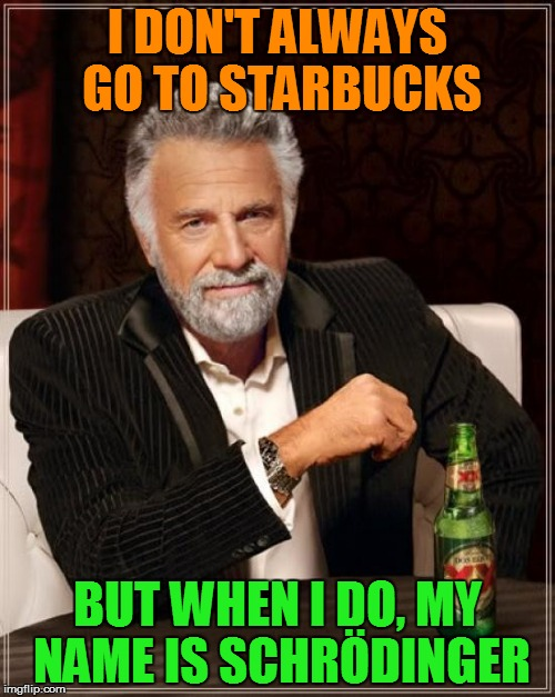 The Most Interesting Man In The World Meme | I DON'T ALWAYS GO TO STARBUCKS BUT WHEN I DO, MY NAME IS SCHRÖDINGER | image tagged in memes,the most interesting man in the world | made w/ Imgflip meme maker