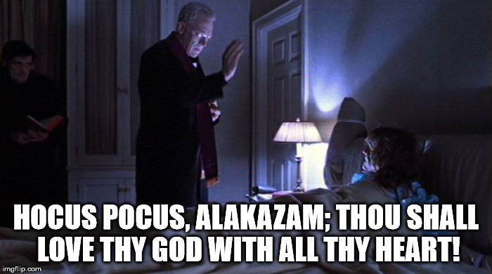 The Excorcist | HOCUS POCUS, ALAKAZAM; THOU SHALL LOVE THY GOD WITH ALL THY HEART! | image tagged in the excorcist,magic,god,christ | made w/ Imgflip meme maker
