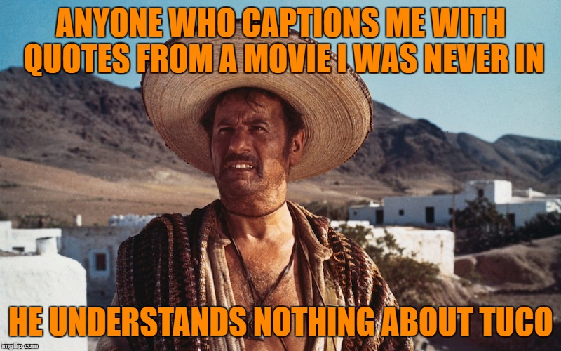 ANYONE WHO CAPTIONS ME WITH QUOTES FROM A MOVIE I WAS NEVER IN HE UNDERSTANDS NOTHING ABOUT TUCO | made w/ Imgflip meme maker
