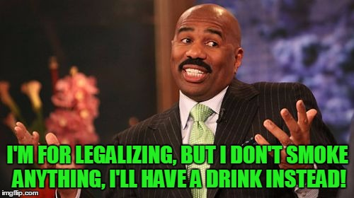 Steve Harvey Meme | I'M FOR LEGALIZING, BUT I DON'T SMOKE ANYTHING, I'LL HAVE A DRINK INSTEAD! | image tagged in memes,steve harvey | made w/ Imgflip meme maker