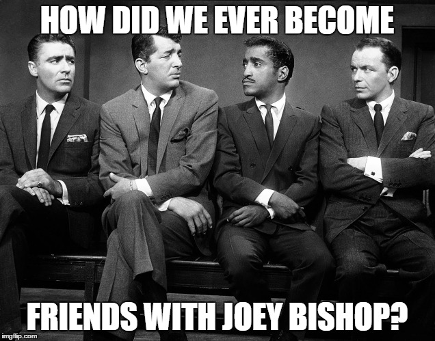 Rat Pack Week - A Lynch1979 Event | HOW DID WE EVER BECOME FRIENDS WITH JOEY BISHOP? | image tagged in rat pack quartet,rat pack week,lynch1979,frank sinatra,dean martin,sammy davis jr | made w/ Imgflip meme maker