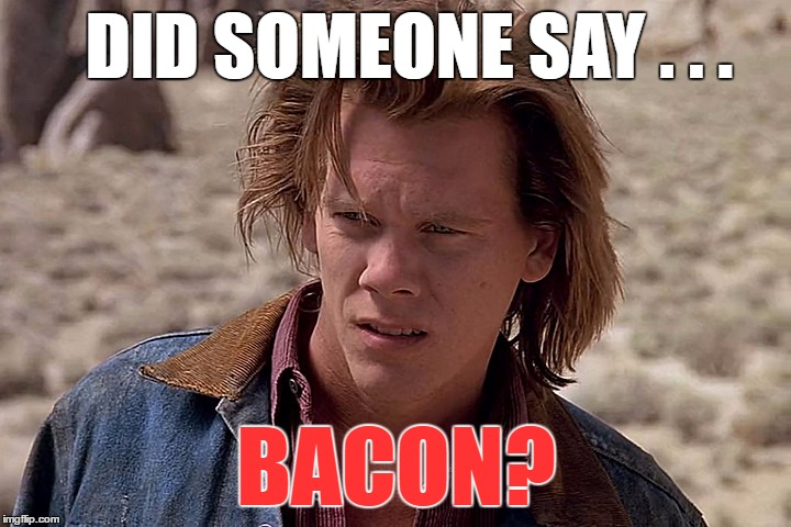 DID SOMEONE SAY . . . BACON? | made w/ Imgflip meme maker