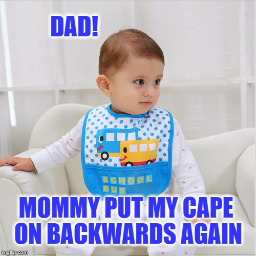Life Of a Superhero | DAD! MOMMY PUT MY CAPE ON BACKWARDS AGAIN | image tagged in cape,superhero,hey dad,backwards,oh shit,oh no you didn't | made w/ Imgflip meme maker