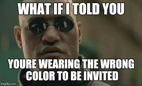 Matrix Morpheus Meme | WHAT IF I TOLD YOU YOURE WEARING THE WRONG COLOR TO BE INVITED | image tagged in memes,matrix morpheus | made w/ Imgflip meme maker