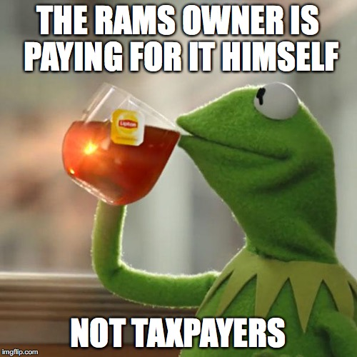 THE RAMS OWNER IS PAYING FOR IT HIMSELF NOT TAXPAYERS | image tagged in memes,but thats none of my business,kermit the frog | made w/ Imgflip meme maker