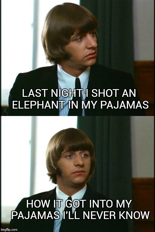 Thanks to the late great Groucho Marx | HOW IT GOT INTO MY PAJAMAS I'LL NEVER KNOW LAST NIGHT I SHOT AN ELEPHANT IN MY PAJAMAS | image tagged in bad joke ringo | made w/ Imgflip meme maker