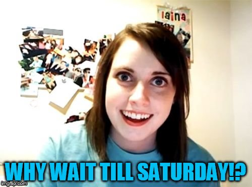 WHY WAIT TILL SATURDAY!? | made w/ Imgflip meme maker