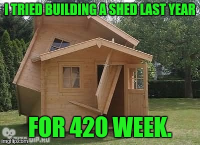 I TRIED BUILDING A SHED LAST YEAR FOR 420 WEEK. | made w/ Imgflip meme maker