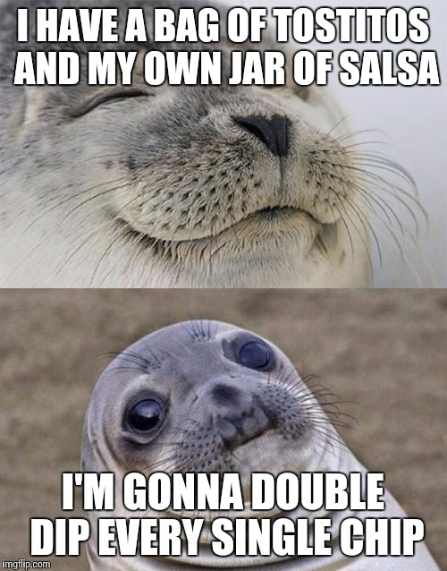 Maybe even triple dip... | I HAVE A BAG OF TOSTITOS AND MY OWN JAR OF SALSA I'M GONNA DOUBLE DIP EVERY SINGLE CHIP | image tagged in memes,chips,salsa,gratification | made w/ Imgflip meme maker